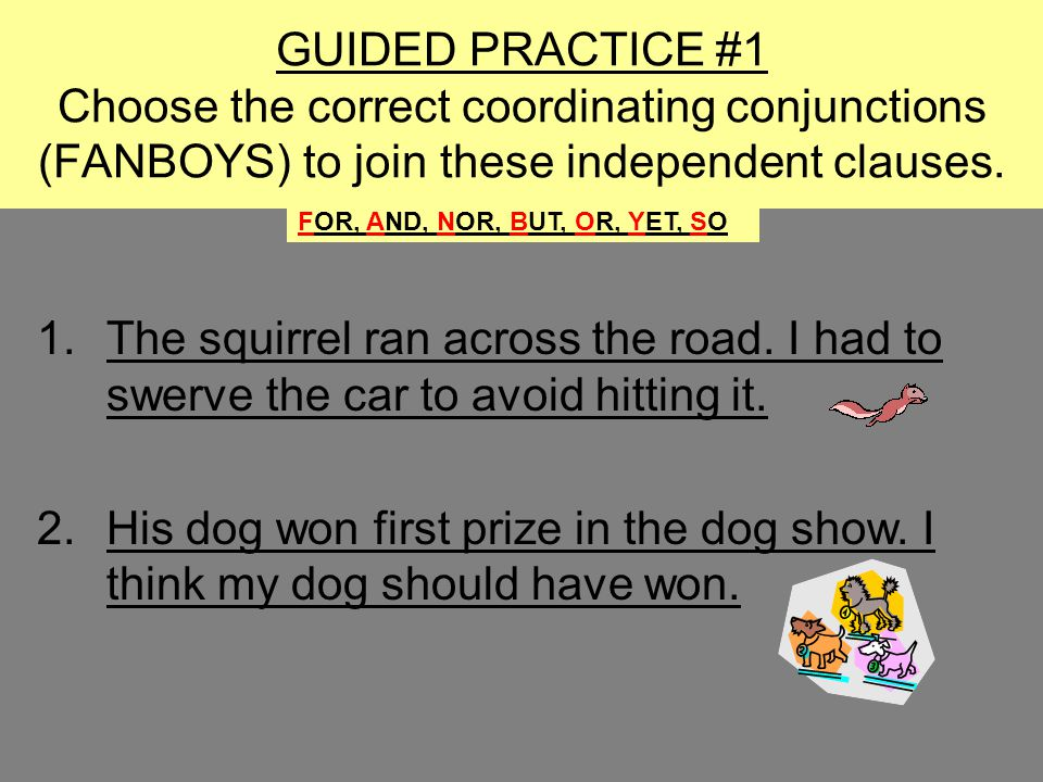 GUIDED PRACTICE #1 Choose the correct coordinating conjunctions (FANBOYS) to join these independent clauses.