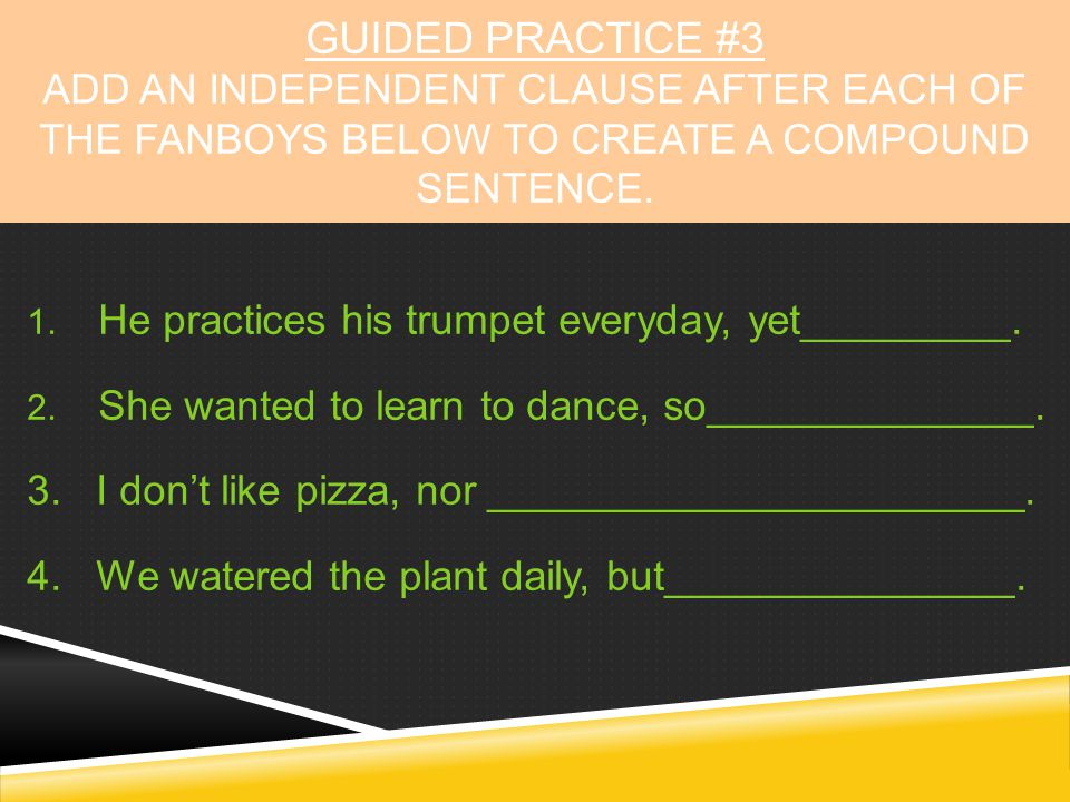GUIDED PRACTICE #3 Add an independent clause after each of the FANBOYS below to create a compound sentence.