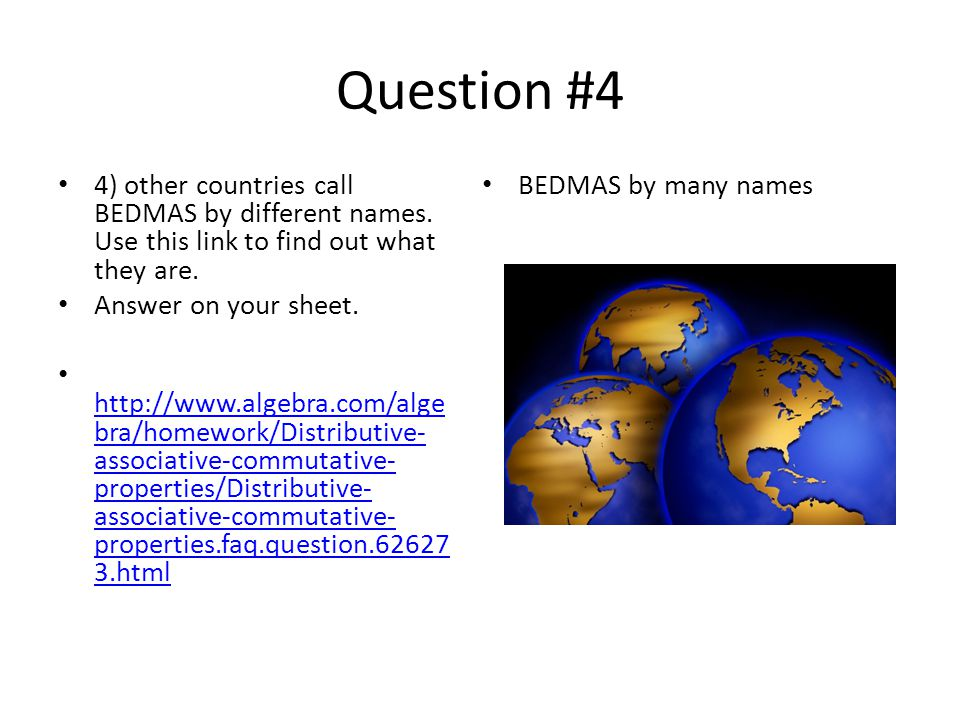 Question #4 4) other countries call BEDMAS by different names. Use this link to find out what they are.