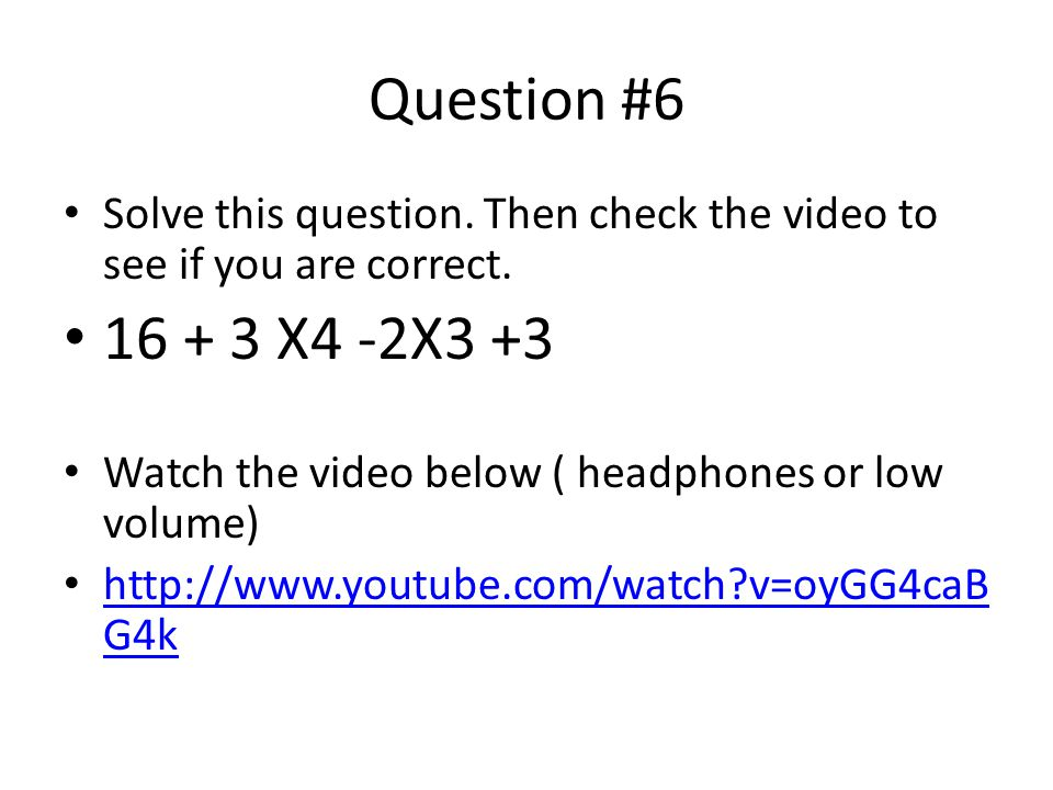 Question #6 Solve this question. Then check the video to see if you are correct. 16 + 3 X4 -2X3 +3.