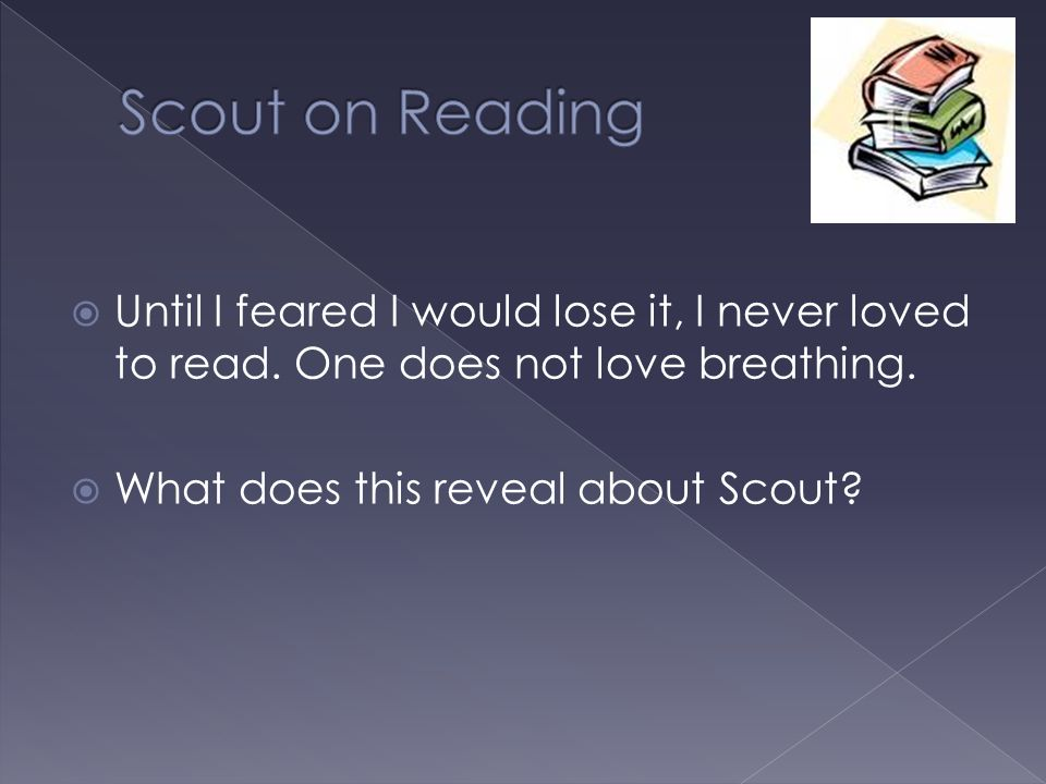 Scout on Reading Until I feared I would lose it, I never loved to read. One does not love breathing.