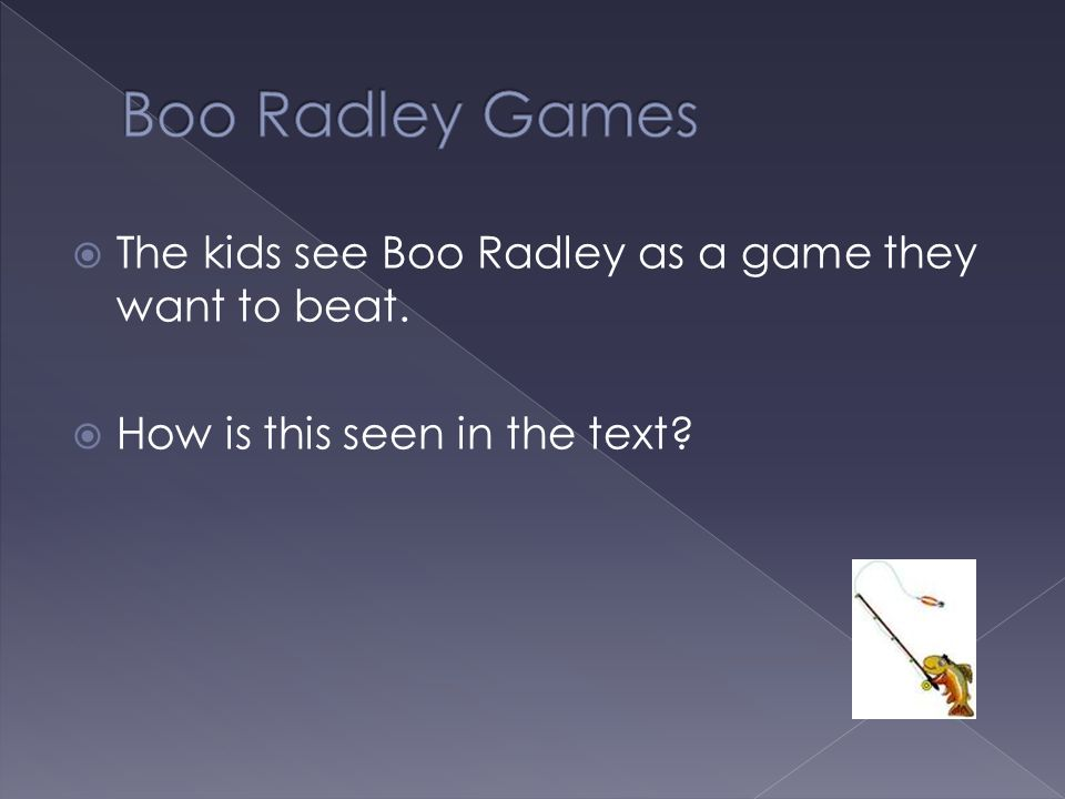 Boo Radley Games The kids see Boo Radley as a game they want to beat.