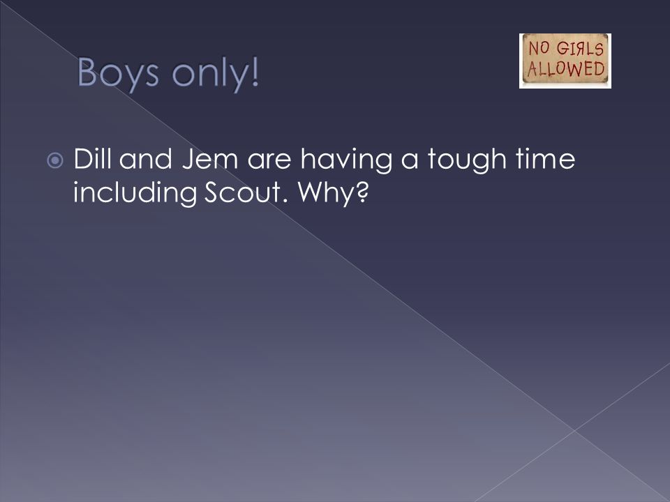 Boys only! Dill and Jem are having a tough time including Scout. Why