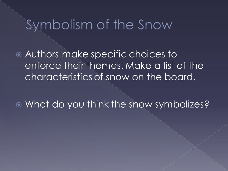 Symbolism of the Snow Authors make specific choices to enforce their themes. Make a list of the characteristics of snow on the board.
