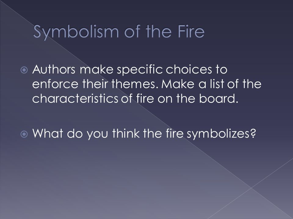Symbolism of the Fire Authors make specific choices to enforce their themes. Make a list of the characteristics of fire on the board.
