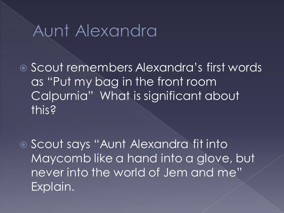 Aunt Alexandra Scout remembers Alexandra's first words as Put my bag in the front room Calpurnia What is significant about this