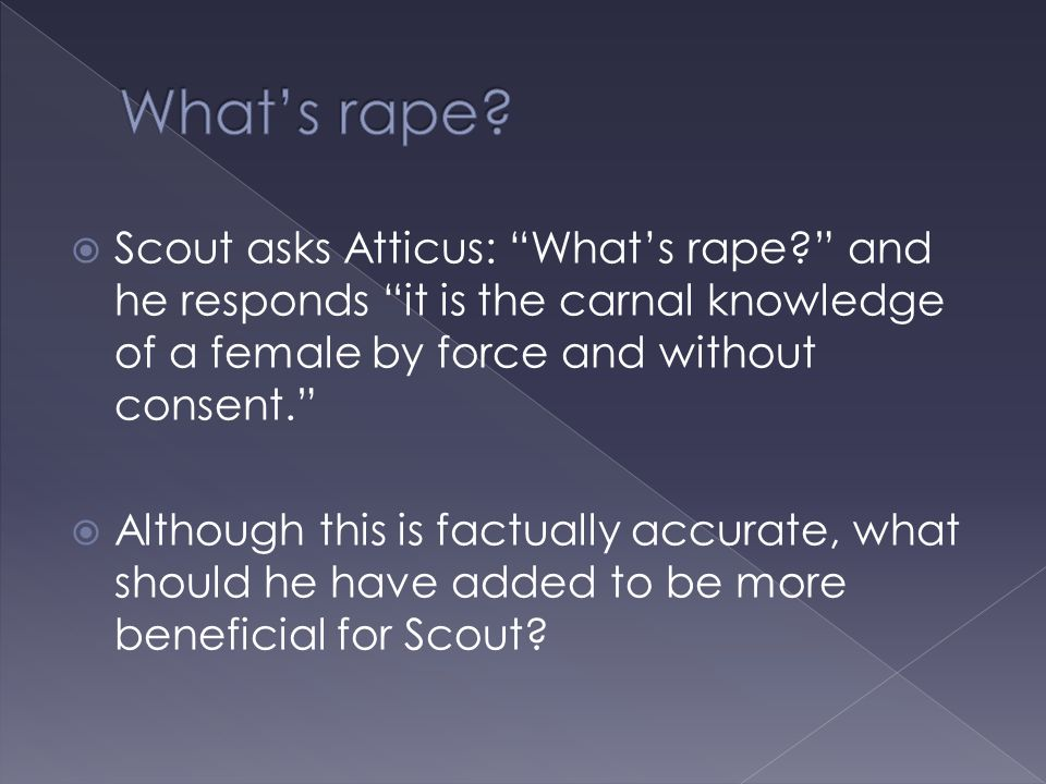 What's rape Scout asks Atticus: What's rape and he responds it is the carnal knowledge of a female by force and without consent.