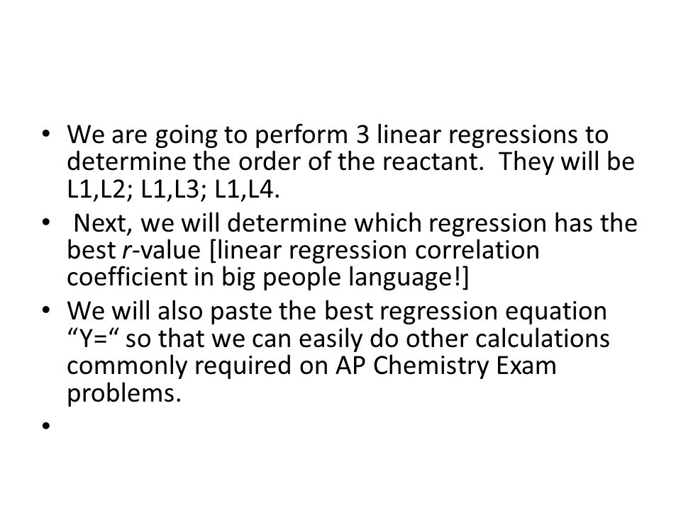 We are going to perform 3 linear regressions to determine the order of the reactant. They will be L1,L2; L1,L3; L1,L4.