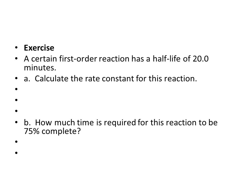 Exercise A certain first-order reaction has a half-life of 20.0 minutes. a. Calculate the rate constant for this reaction.