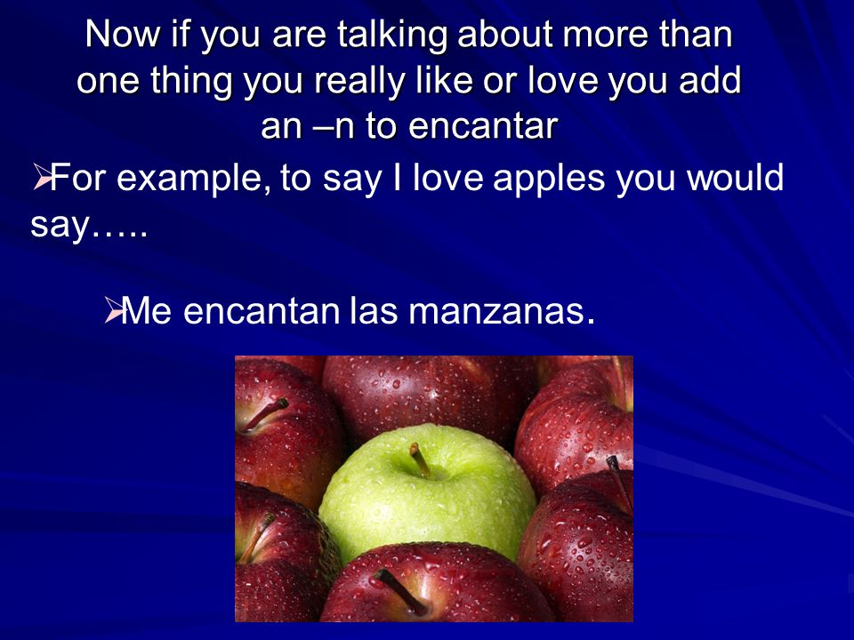 Now if you are talking about more than one thing you really like or love you add an –n to encantar