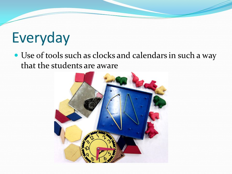 Everyday Use of tools such as clocks and calendars in such a way that the students are aware