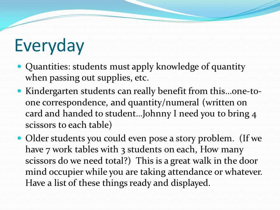 Everyday Quantities: students must apply knowledge of quantity when passing out supplies, etc.
