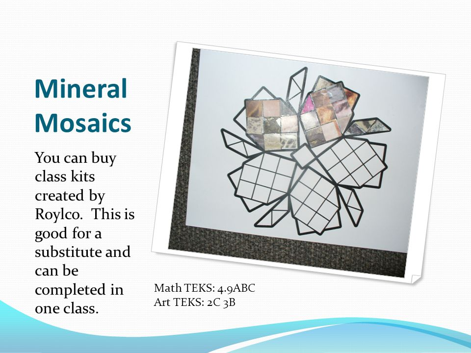 Mineral Mosaics You can buy class kits created by Roylco. This is good for a substitute and can be completed in one class.