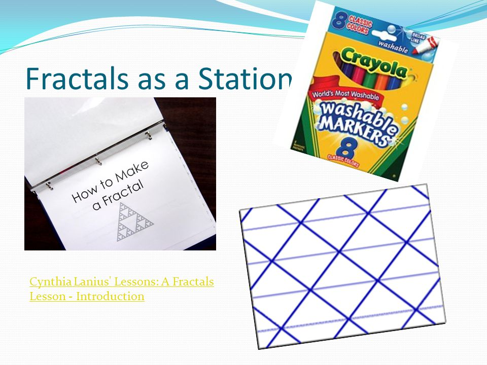 Fractals as a Station Cynthia Lanius Lessons: A Fractals Lesson - Introduction