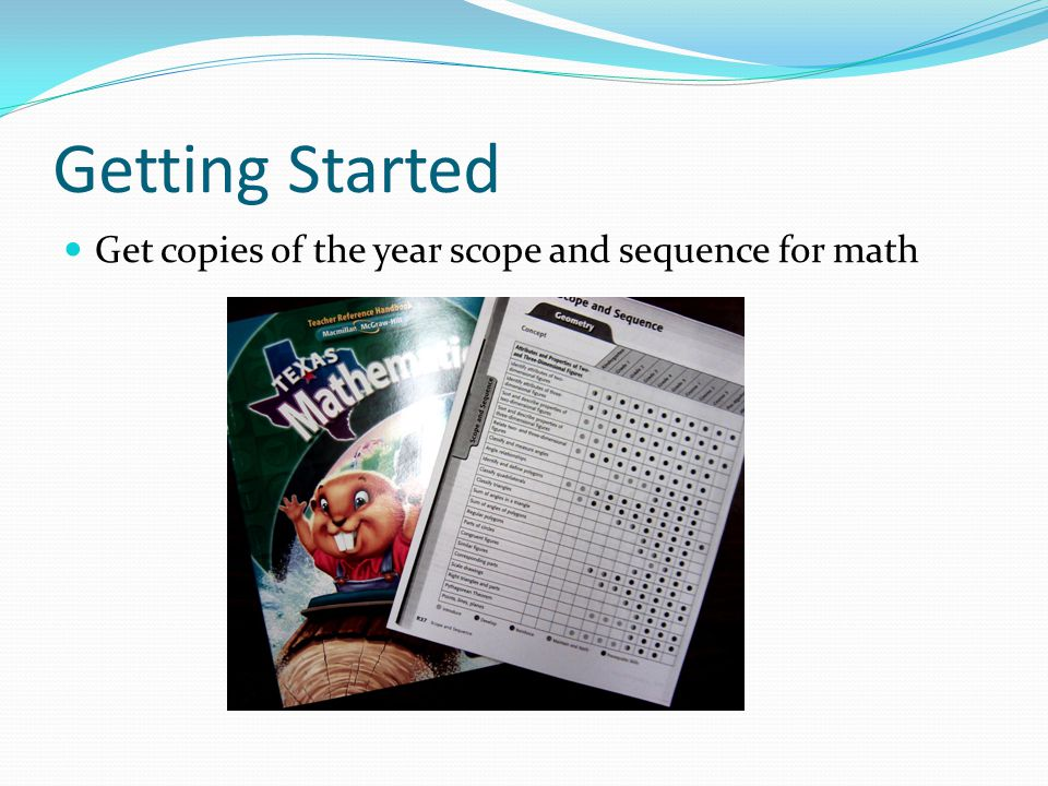 Getting Started Get copies of the year scope and sequence for math