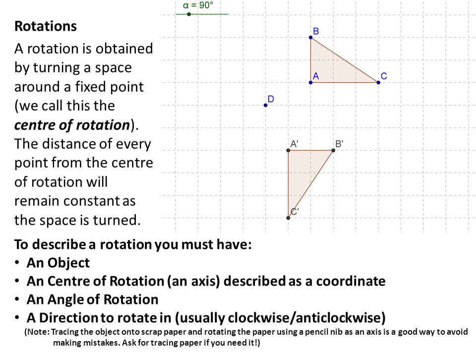 Rotations To describe a rotation you must have: An Object. An Centre of Rotation (an axis) described as a coordinate.