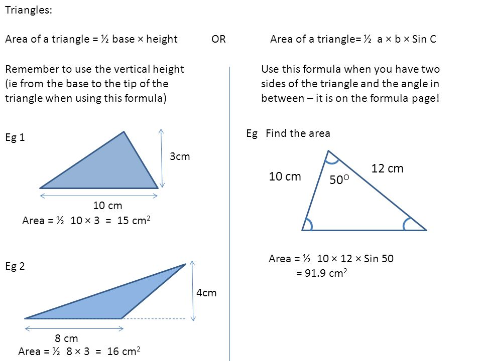 Triangles: Area of a triangle = ½ base × height OR Area of a triangle= ½ a × b × Sin C.