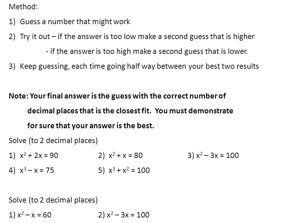 Method: Guess a number that might work. Try it out – if the answer is too low make a second guess that is higher.