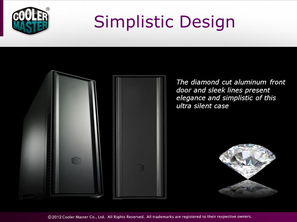 Simplistic Design The diamond cut aluminum front door and sleek lines present elegance and simplistic of this ultra silent case.