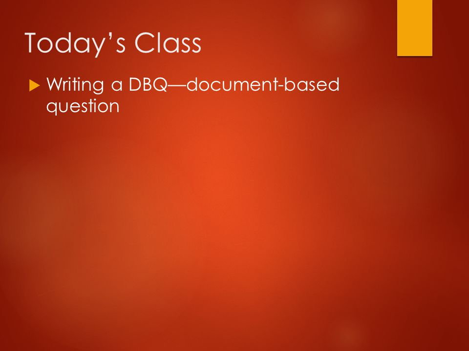 Today's Class Writing a DBQ—document-based question