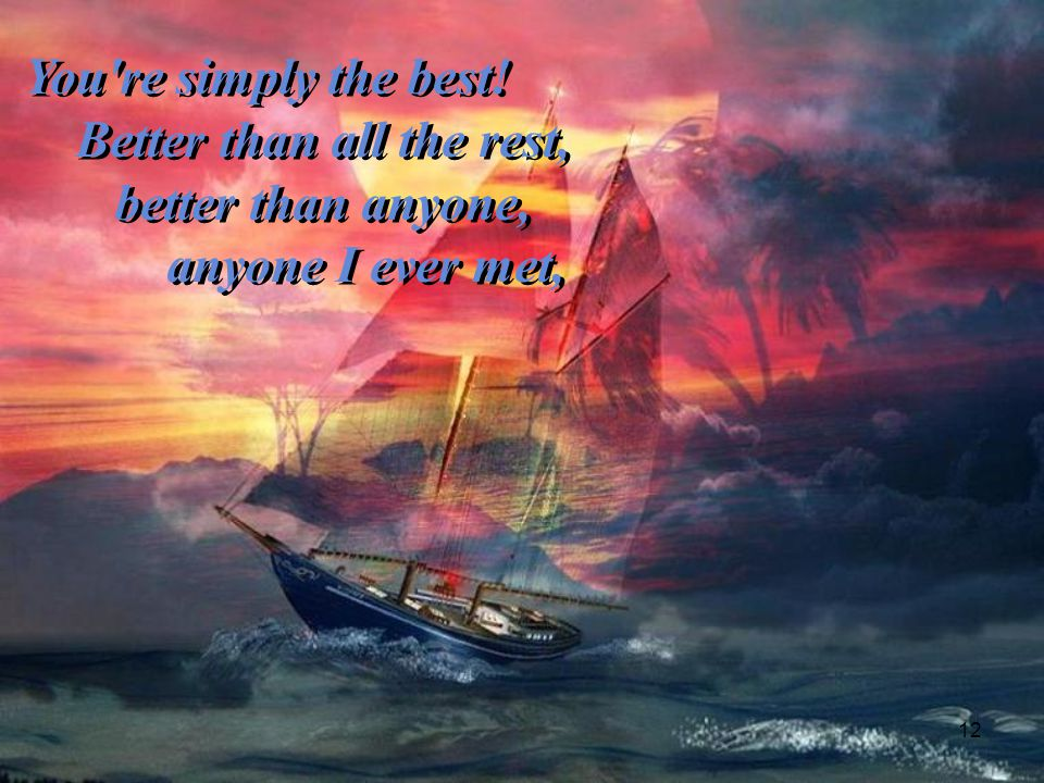 You re simply the best! Better than all the rest, better than anyone, anyone I ever met,