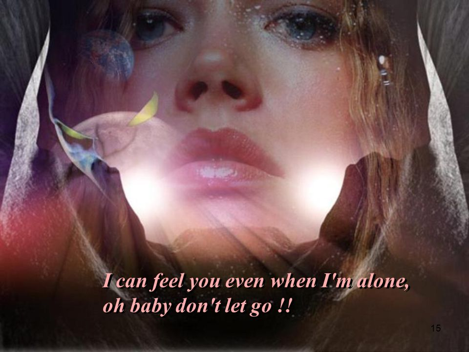 I can feel you even when I m alone,