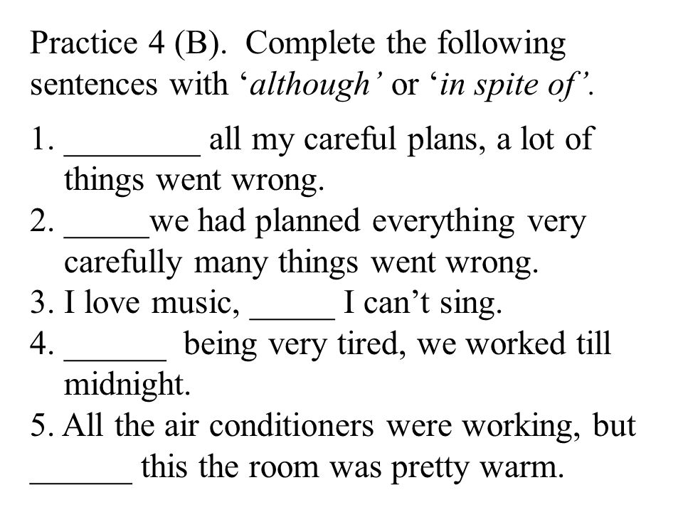 Practice 4 (B). Complete the following sentences with 'although' or 'in spite of'.