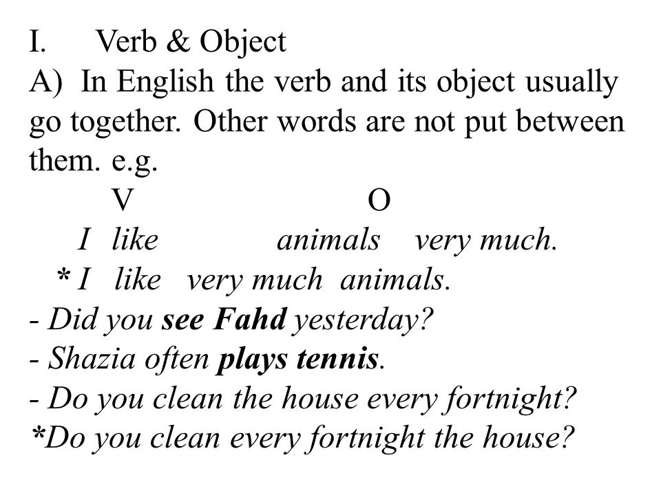 I. Verb & Object A) In English the verb and its object usually go together. Other words are not put between them. e.g.