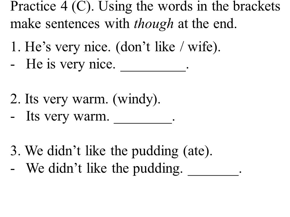 Practice 4 (C). Using the words in the brackets make sentences with though at the end.