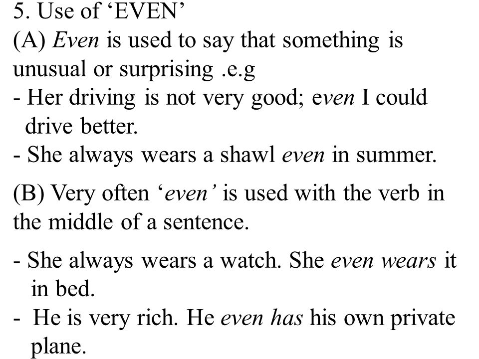 5. Use of 'EVEN' (A) Even is used to say that something is unusual or surprising .e.g. - Her driving is not very good; even I could drive better.