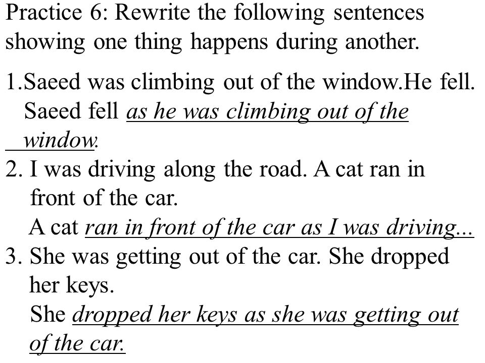 Practice 6: Rewrite the following sentences showing one thing happens during another.