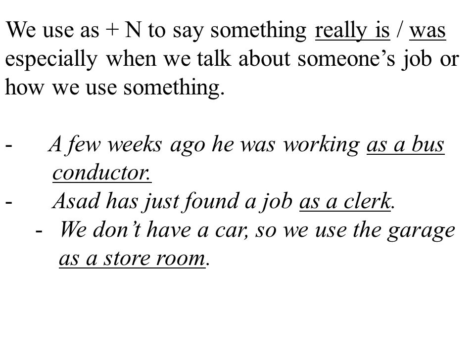 We use as + N to say something really is / was especially when we talk about someone's job or how we use something.