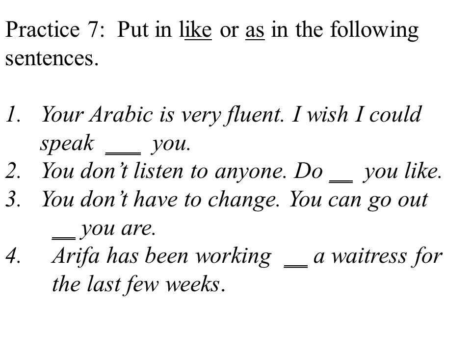 Practice 7: Put in like or as in the following sentences.
