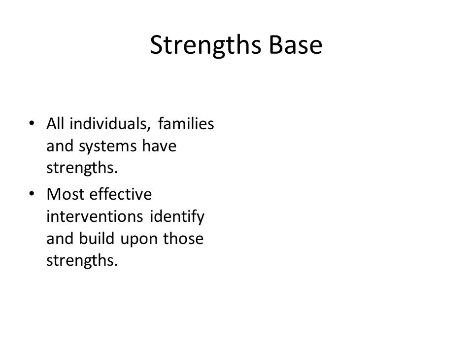 Strengths Base All individuals, families and systems have strengths.