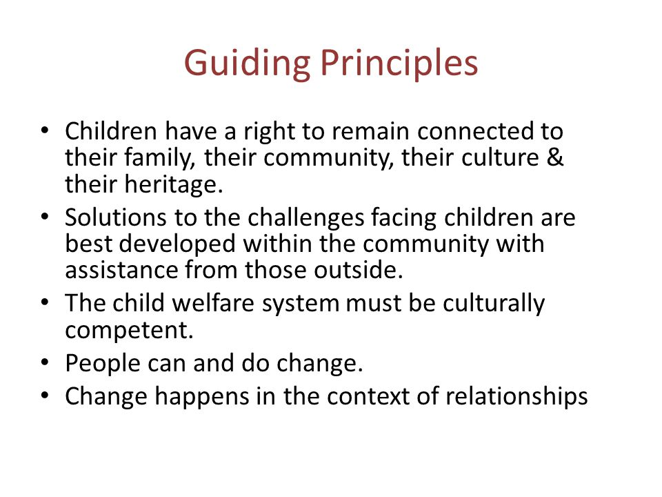 Guiding Principles Children have a right to remain connected to their family, their community, their culture & their heritage.