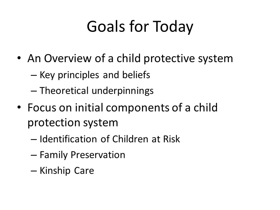 Goals for Today An Overview of a child protective system