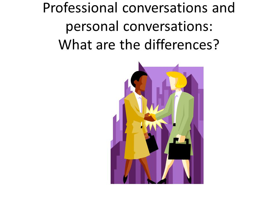 Professional conversations and personal conversations: What are the differences
