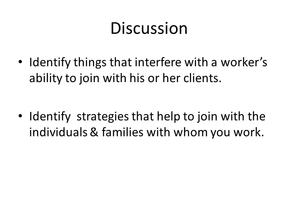 Discussion Identify things that interfere with a worker's ability to join with his or her clients.