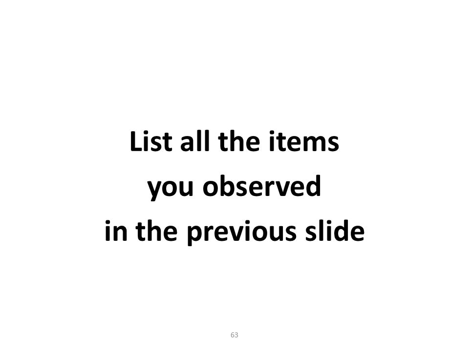 List all the items you observed in the previous slide