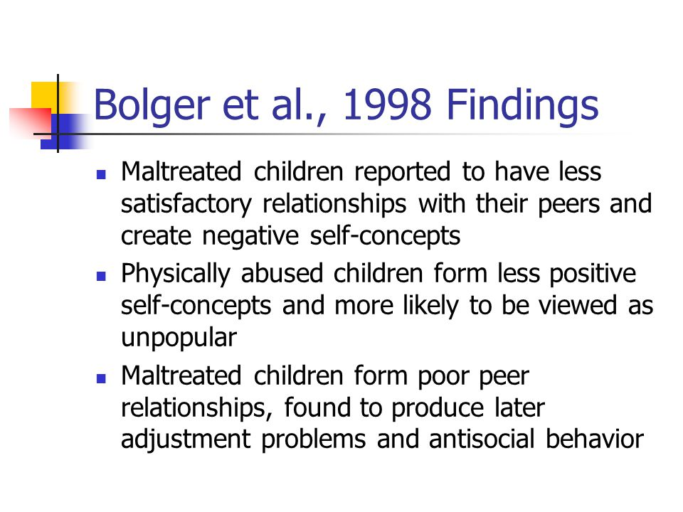 Bolger et al., 1998 Findings Maltreated children reported to have less satisfactory relationships with their peers and create negative self-concepts.