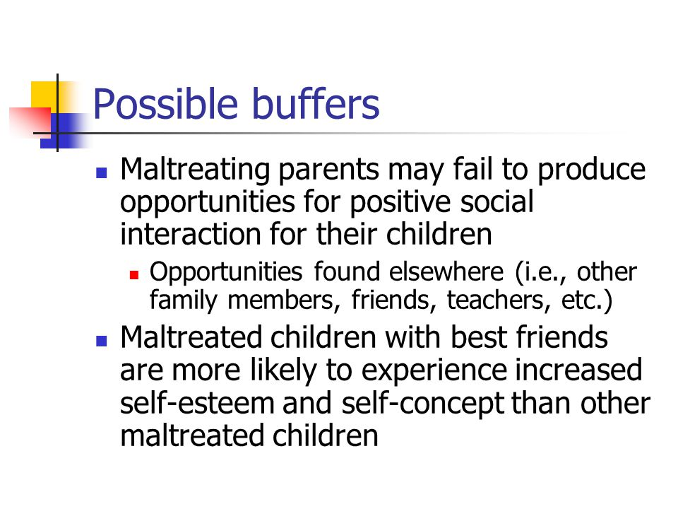 Possible buffers Maltreating parents may fail to produce opportunities for positive social interaction for their children.