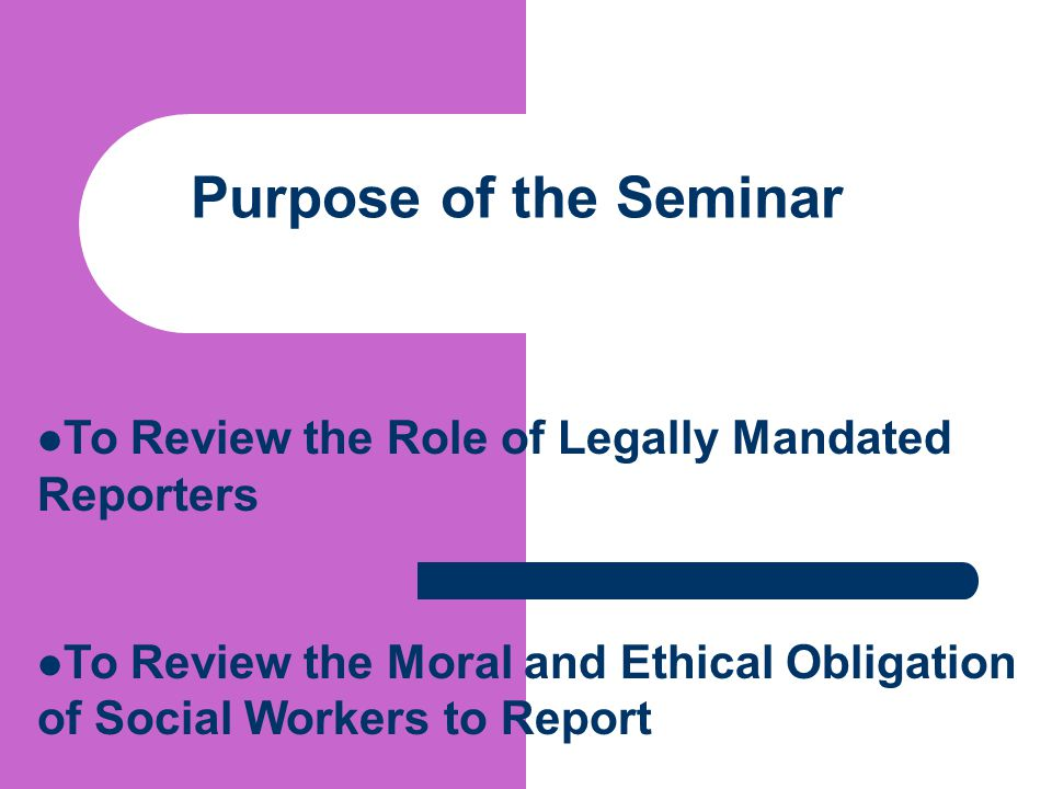 Purpose of the Seminar To Review the Role of Legally Mandated Reporters.