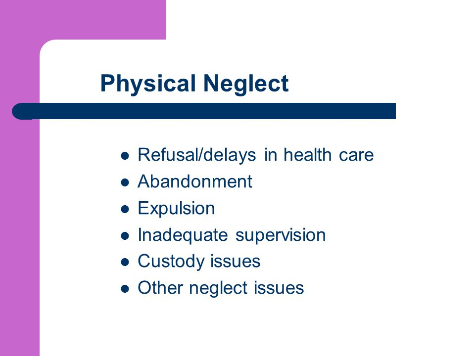 Physical Neglect Refusal/delays in health care Abandonment Expulsion