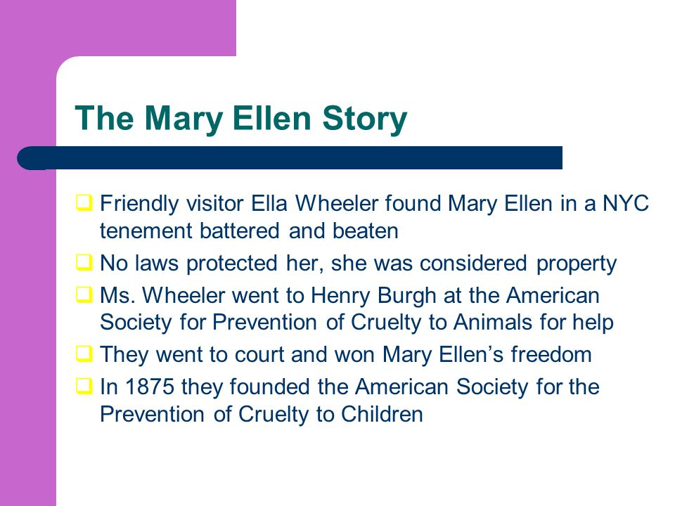 The Mary Ellen Story Friendly visitor Ella Wheeler found Mary Ellen in a NYC tenement battered and beaten.