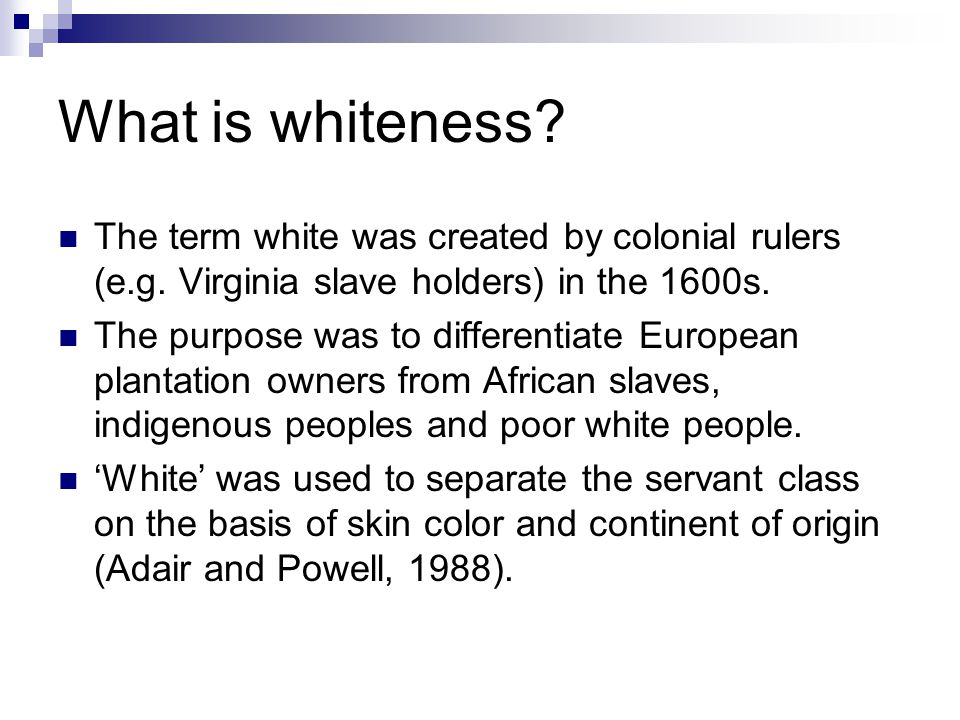 What is whiteness The term white was created by colonial rulers (e.g. Virginia slave holders) in the 1600s.