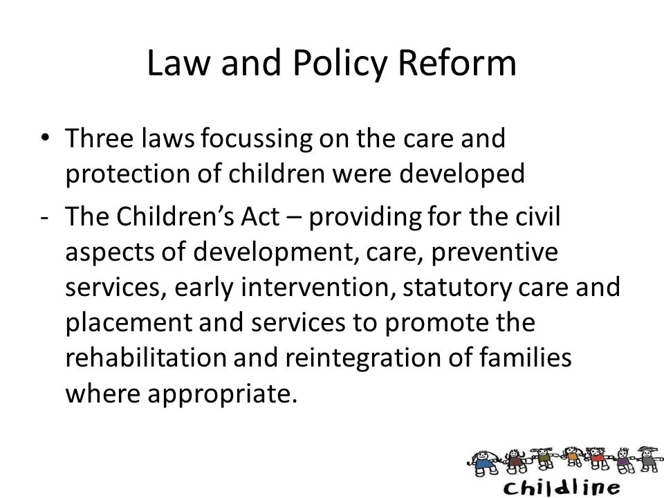 Law and Policy Reform Three laws focussing on the care and protection of children were developed.