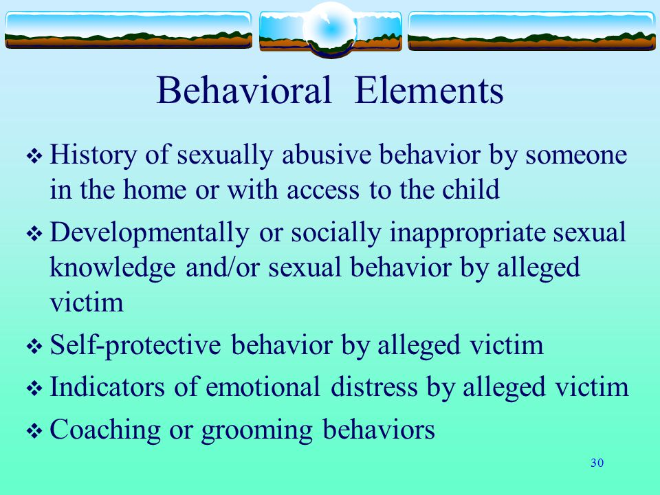 Behavioral Elements History of sexually abusive behavior by someone in the home or with access to the child.