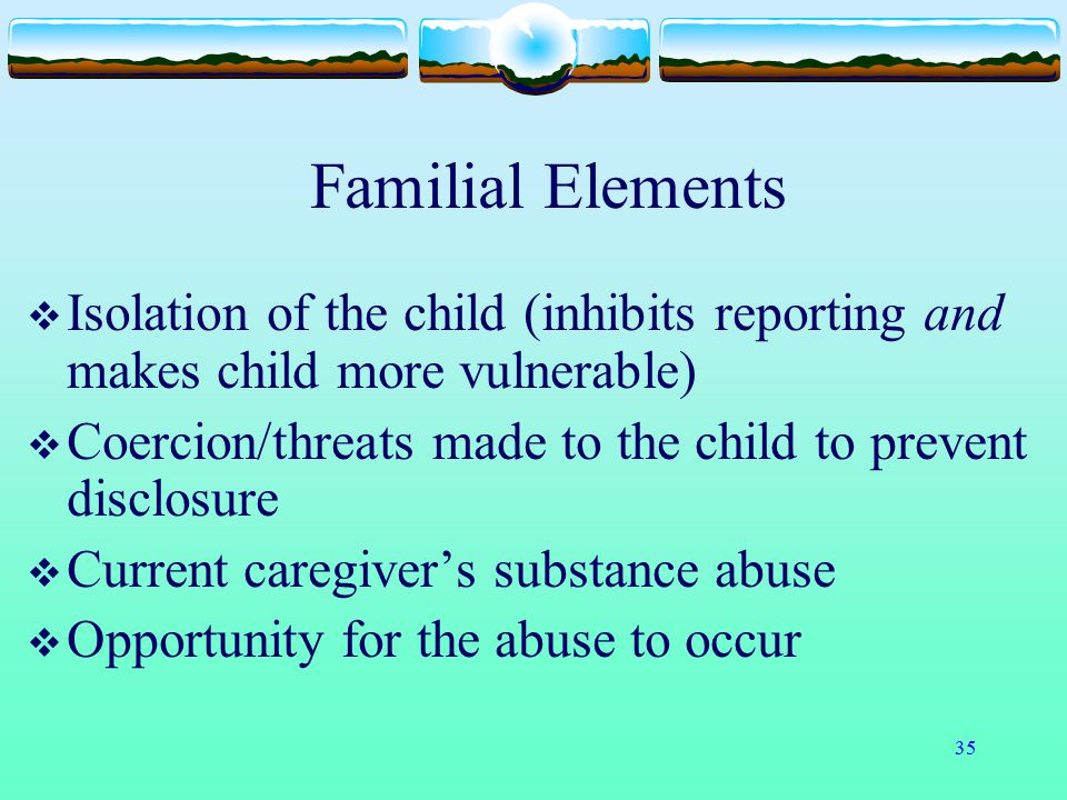 Familial Elements Isolation of the child (inhibits reporting and makes child more vulnerable)