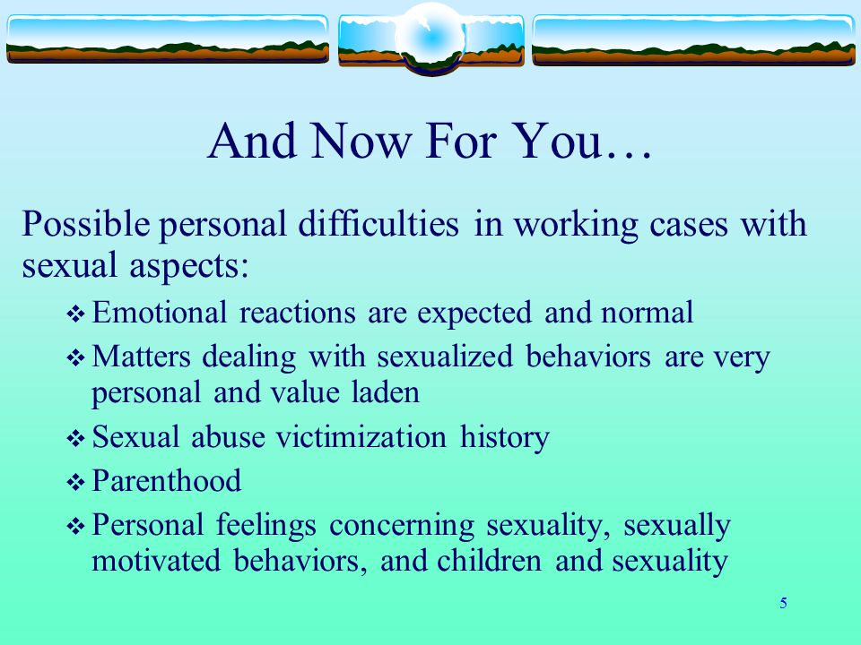 And Now For You… Possible personal difficulties in working cases with sexual aspects: Emotional reactions are expected and normal.