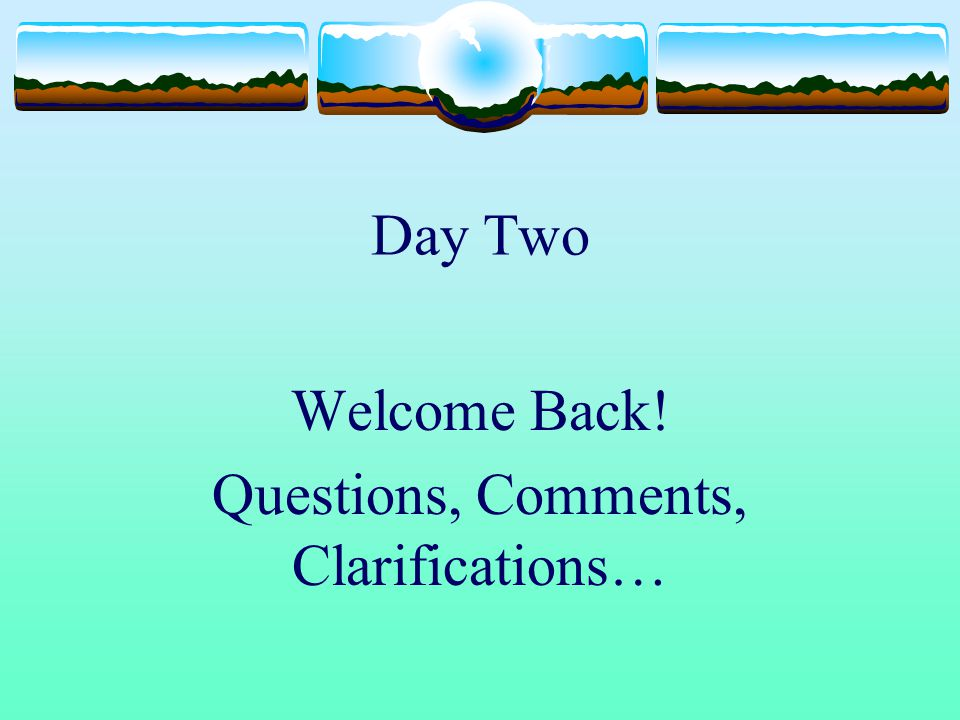 Welcome Back! Questions, Comments, Clarifications…